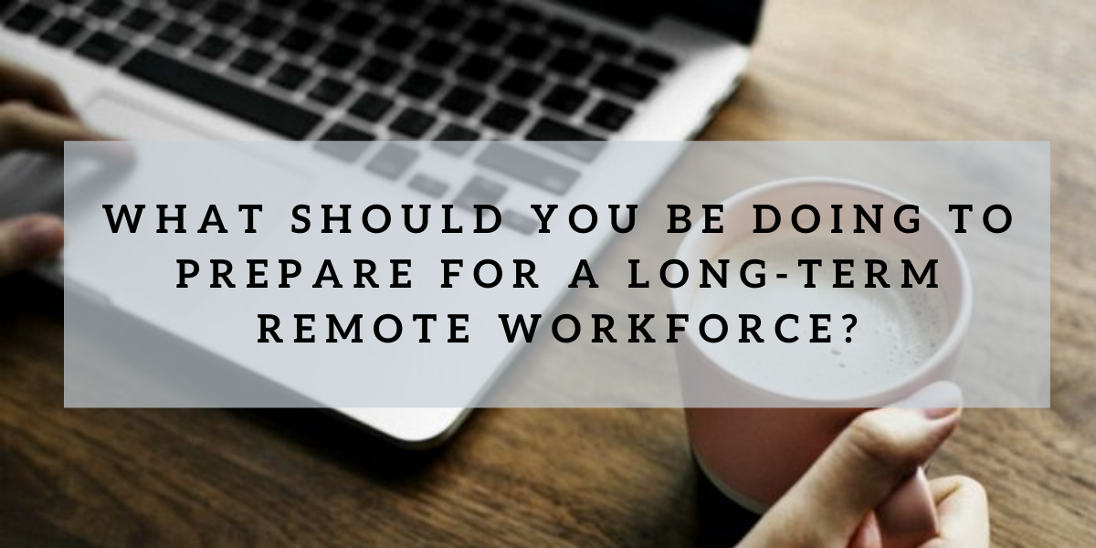 What should you be doing to prepare for a long-term remote workforce?